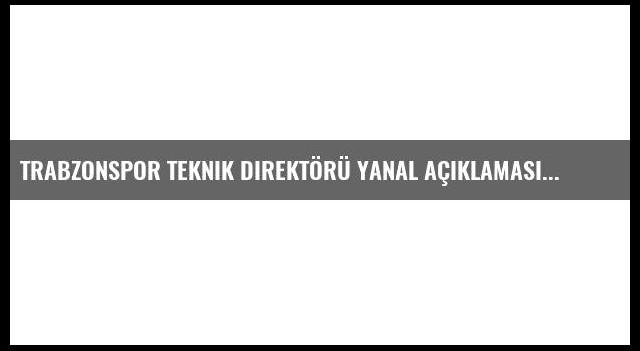 Trabzonspor Teknik Direktörü Yanal Açıklaması