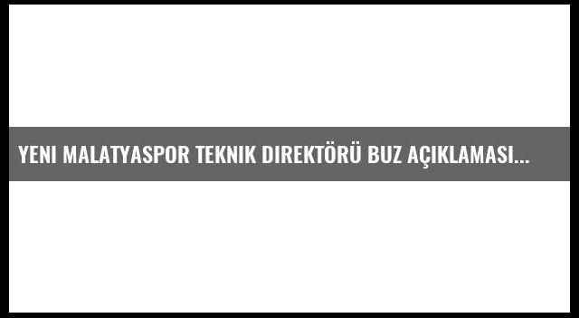 Yeni Malatyaspor Teknik Direktörü Buz Açıklaması