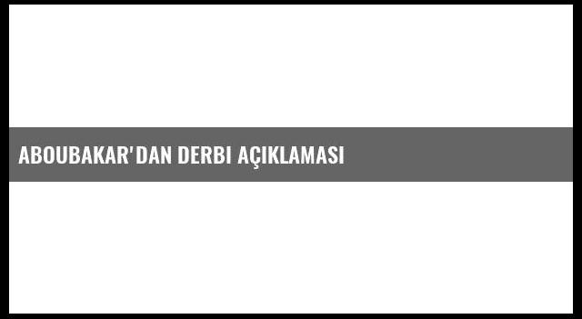 Aboubakar'dan Derbi Açıklaması