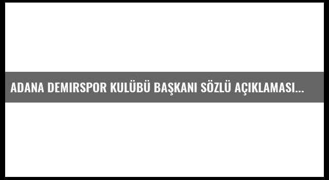 Adana Demirspor Kulübü Başkanı Sözlü Açıklaması