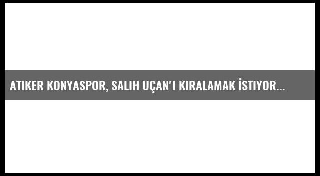 Atiker Konyaspor, Salih Uçan'ı Kiralamak İstiyor