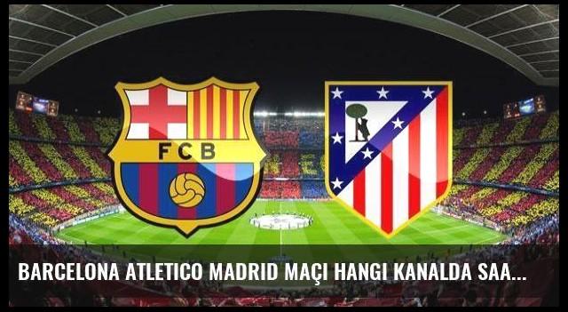 Barcelona Atletico Madrid maçı hangi kanalda saat kaçta canlı yayınlanacak?