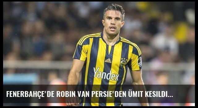 Fenerbahçe'de Robin van Persie'den Ümit Kesildi