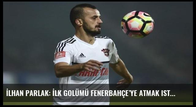 İlhan Parlak: İlk golümü Fenerbahçe'ye atmak istiyorum