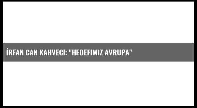 İrfan Can Kahveci: 'Hedefimiz Avrupa'