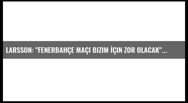 Larsson: 'Fenerbahçe Maçı Bizim İçin Zor Olacak'