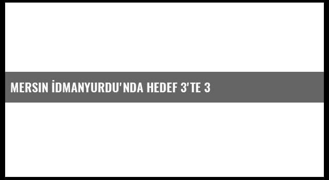 Mersin İdmanyurdu'nda Hedef 3'te 3