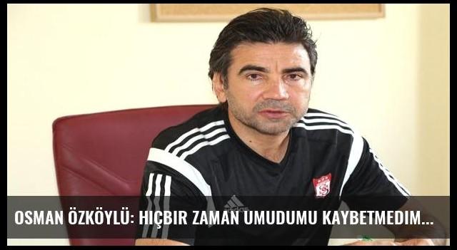 Osman Özköylü: Hiçbir zaman umudumu kaybetmedim
