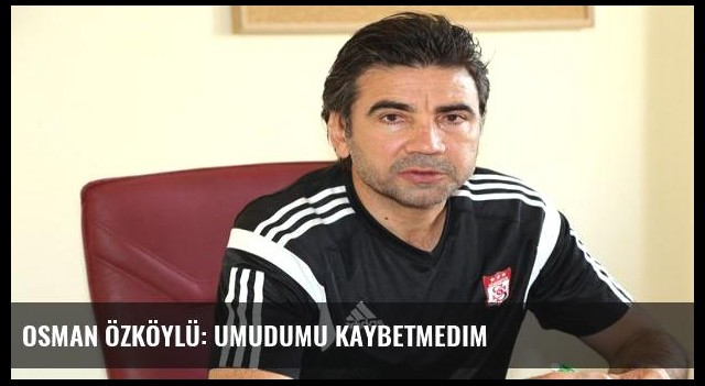Osman Özköylü: Umudumu kaybetmedim
