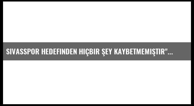 Sivasspor Hedefinden Hiçbir Şey Kaybetmemiştir'