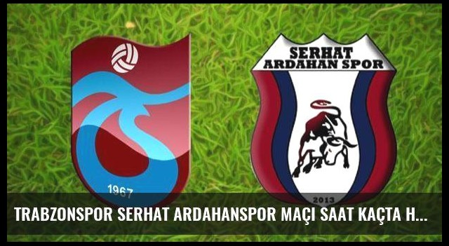Trabzonspor Serhat Ardahanspor maçı saat kaçta hangi kanalda?