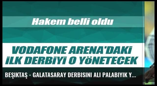 Beşiktaş - Galatasaray derbisini Ali Palabıyık yönetecek