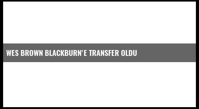 Wes Brown Blackburn'e Transfer Oldu