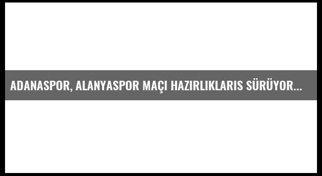 Adanaspor, Alanyaspor Maçı Hazırlıklarıs Sürüyor
