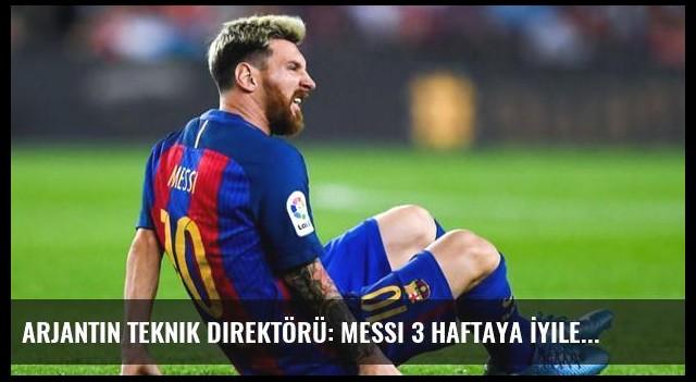 Arjantin Teknik Direktörü: Messi 3 Haftaya İyileşmez