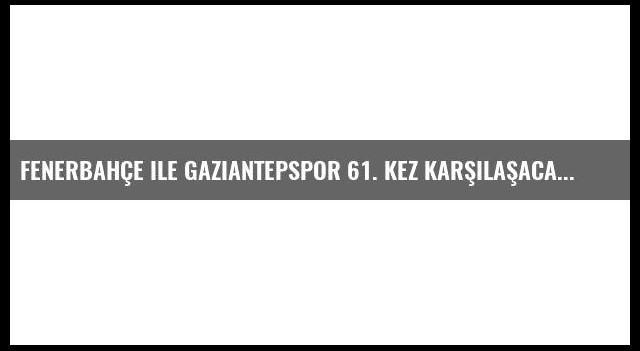 Fenerbahçe ile Gaziantepspor 61. kez karşılaşacak