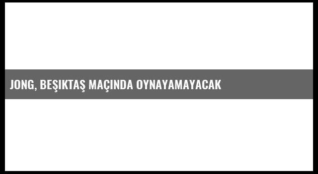 Jong, Beşiktaş Maçında Oynayamayacak