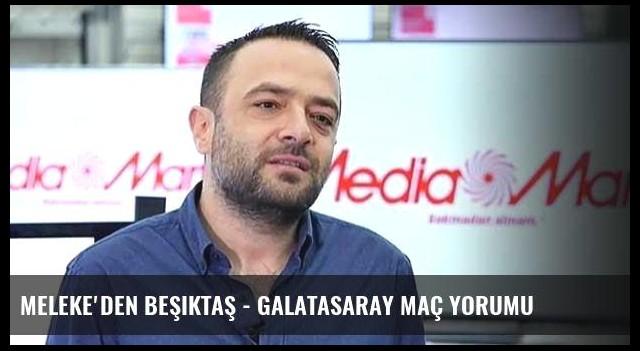 Meleke'den Beşiktaş - Galatasaray maç yorumu