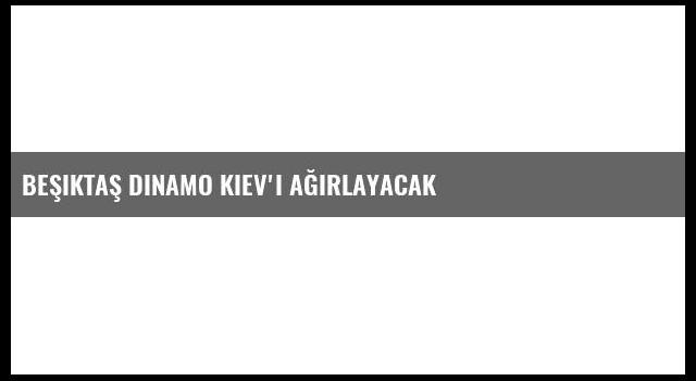 Beşiktaş Dinamo Kiev'i ağırlayacak