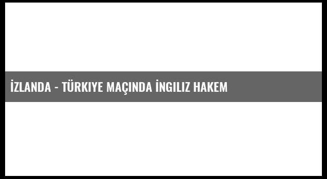 İzlanda - Türkiye Maçında İngiliz Hakem