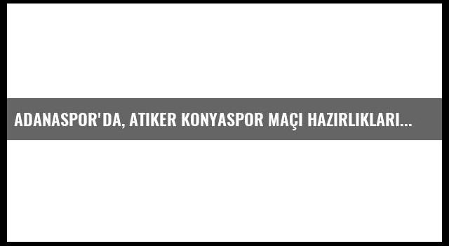 Adanaspor'da, Atiker Konyaspor Maçı Hazırlıkları