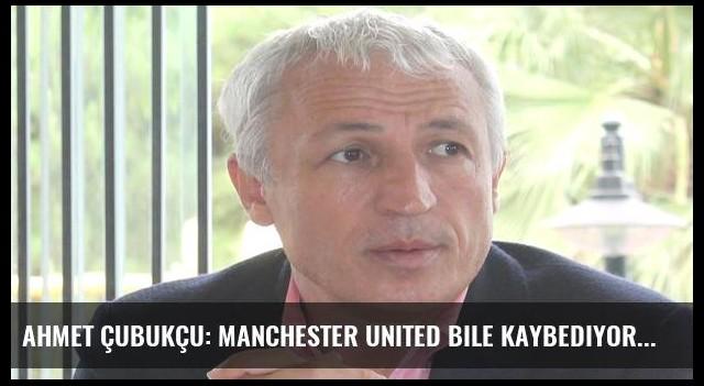 Ahmet Çubukçu: Manchester United bile kaybediyor!