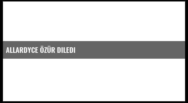 Allardyce Özür Diledi