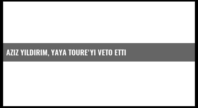 Aziz Yıldırım, Yaya Toure'yi Veto Etti