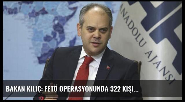 Bakan Kılıç: FETÖ operasyonunda 322 kişi...