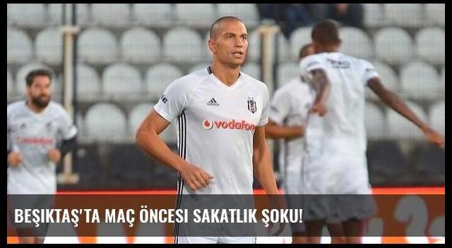 Beşiktaş'ta maç öncesi sakatlık şoku!