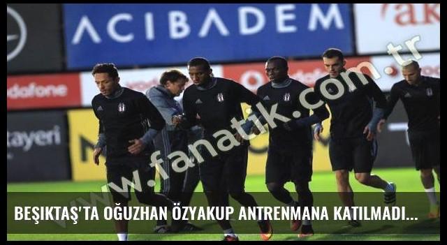 Beşiktaş'ta Oğuzhan Özyakup antrenmana katılmadı