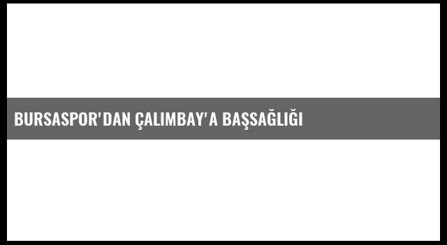 Bursaspor'dan Çalımbay'a Başsağlığı