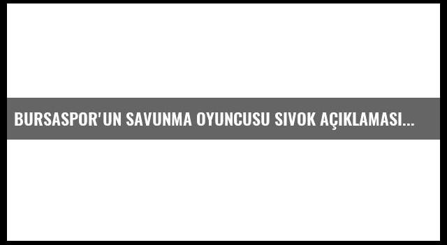 Bursaspor'un Savunma Oyuncusu Sivok Açıklaması