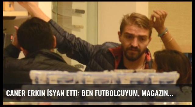 Caner Erkin İsyan Etti: Ben Futbolcuyum, Magazin Figürü Değil