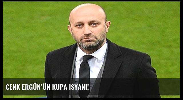 Cenk Ergün'ün kupa isyanı!