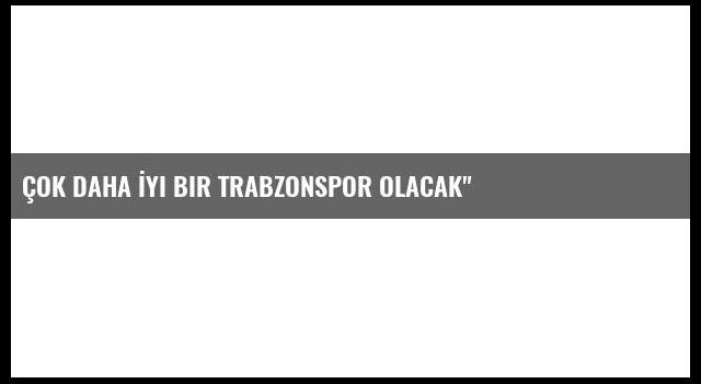 Çok Daha İyi Bir Trabzonspor Olacak'