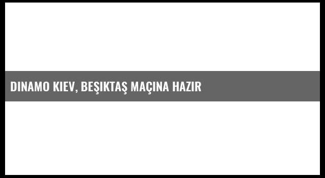 Dinamo Kiev, Beşiktaş Maçına Hazır