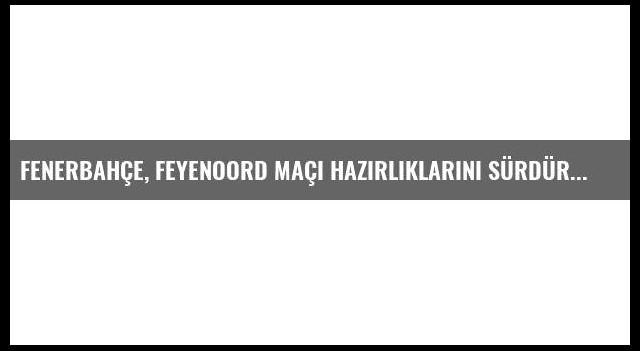Fenerbahçe, Feyenoord Maçı Hazırlıklarını Sürdürdü