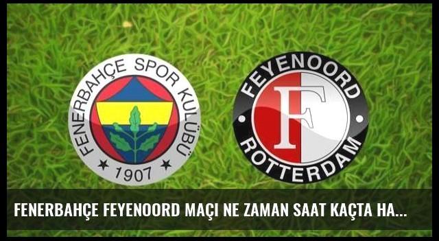 Fenerbahçe Feyenoord maçı ne zaman saat kaçta hangi kanalda?