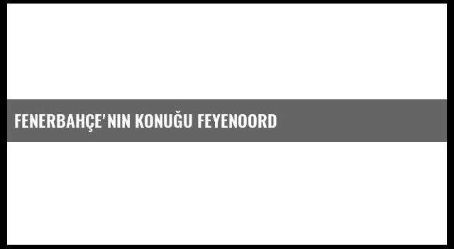 Fenerbahçe'nin Konuğu Feyenoord