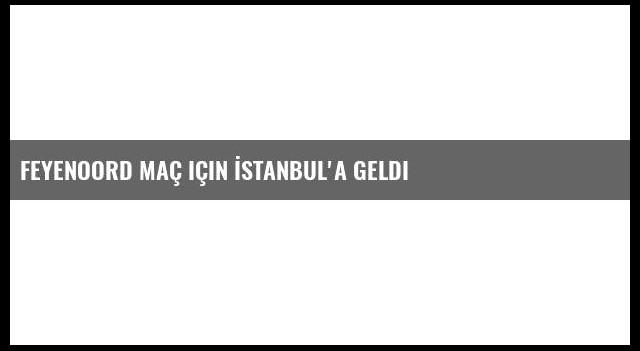 Feyenoord maç için İstanbul'a Geldi