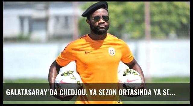 Galatasaray'da Chedjou, Ya Sezon Ortasında Ya Sezon Sonunda Takımdan Ayrılacak