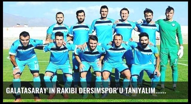 Galatasaray'ın rakibi Dersimspor'u tanıyalım...