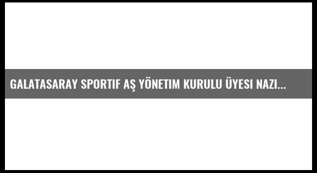 Galatasaray Sportif AŞ Yönetim Kurulu Üyesi Nazifoğlu Açıklaması