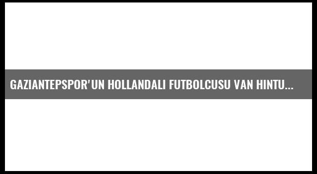 Gaziantepspor'un Hollandalı Futbolcusu Van Hintum Açıklaması