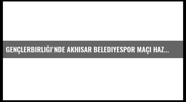 Gençlerbirliği'nde Akhisar Belediyespor Maçı Hazırlıkları