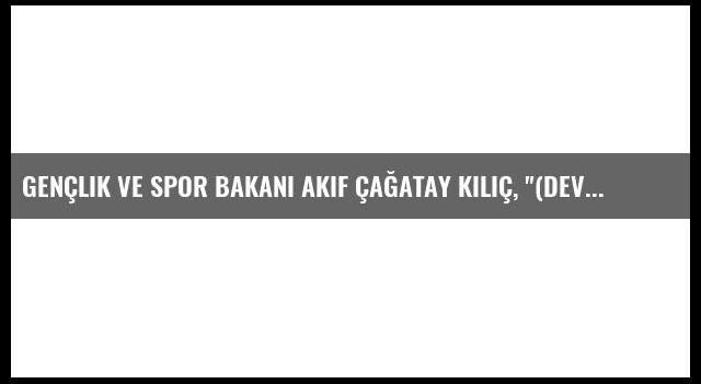 Gençlik ve Spor Bakanı Akif Çağatay Kılıç, '(Devşirme Sporcular Hakkında) Bu Noktada Seçiciyiz Ama...