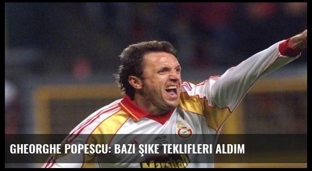 Gheorghe Popescu: Bazı şike teklifleri aldım