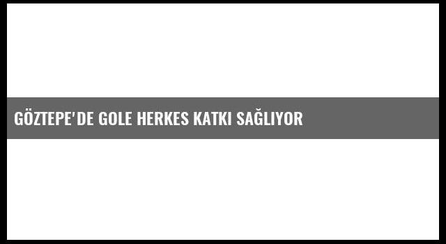 Göztepe'de Gole Herkes Katkı Sağlıyor