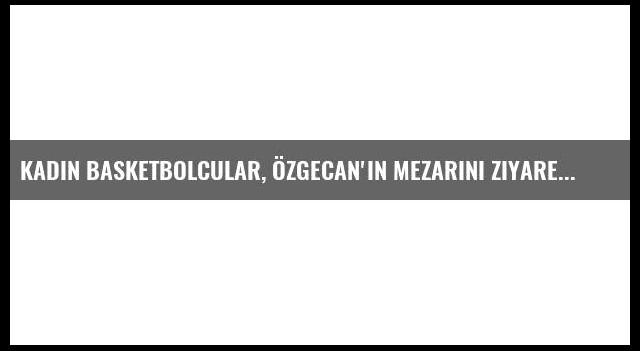 Kadın Basketbolcular, Özgecan'ın Mezarını Ziyaret Etti